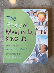 A board book called The Story of Martin Luther King Jr. Written by Johnny Ray Moore and illustrated by Amy Wummer.